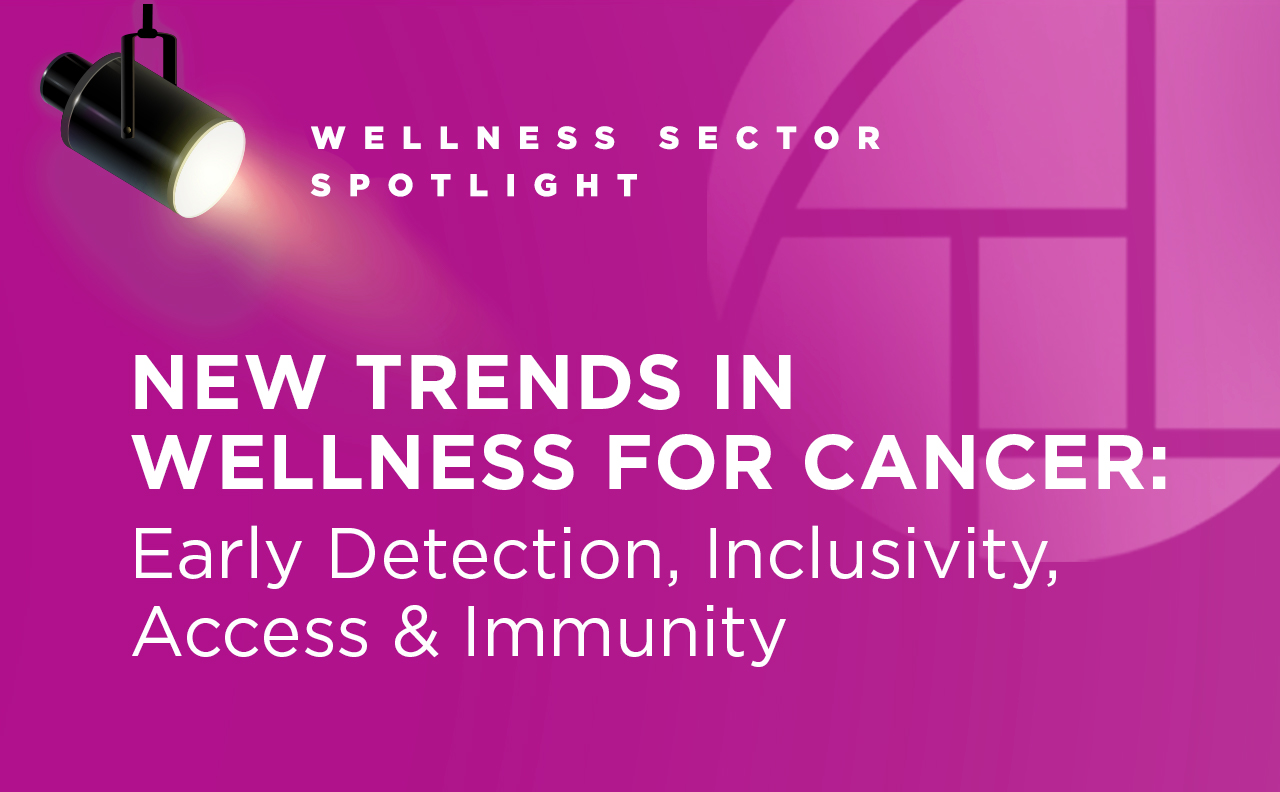 Watch Wellness Sector Spotlight video on how new trends in cancer detection and treatments impact the wellness industry